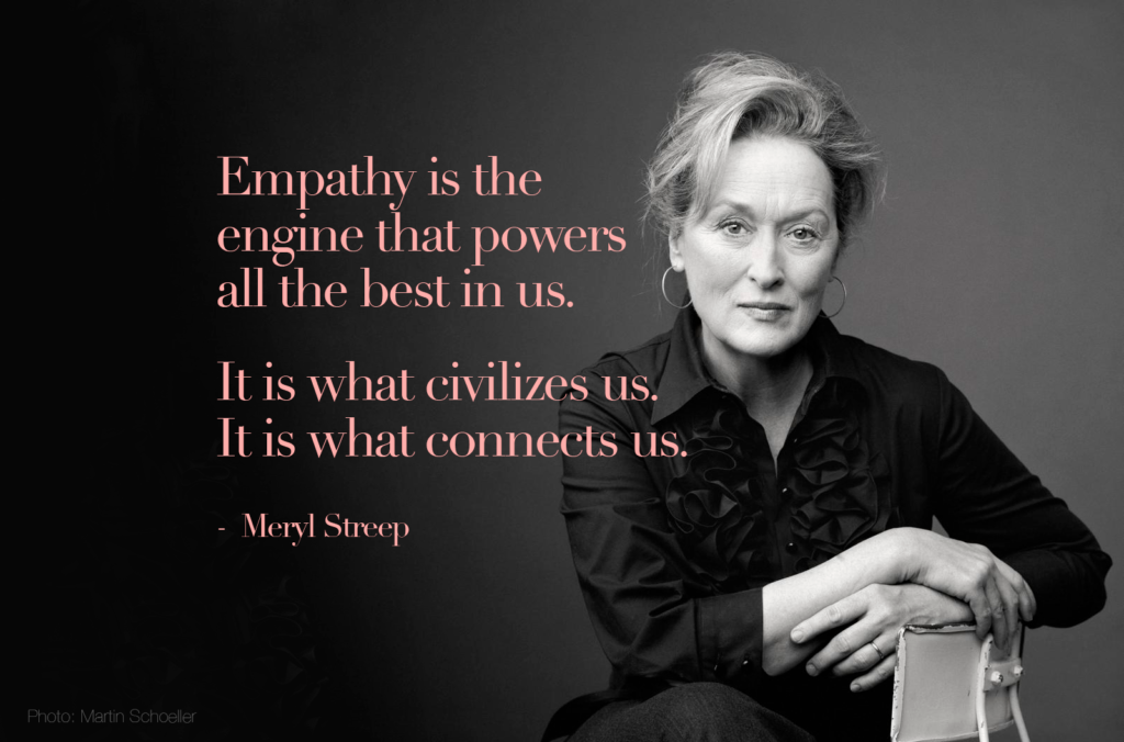 """""""Empathy is the engine that powers all the best in us. It is what civilizes us. It is what connects us."""" - Meryl Streep"""